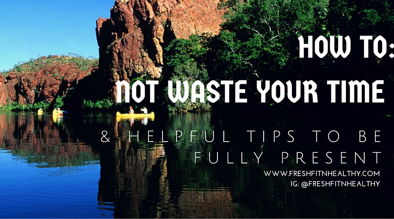 How to NOT Waste Your Time & Tips for Being Fully Present